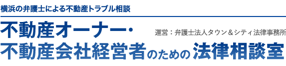 横浜の弁護士による不動産トラブル相談 不動産オーナー・不動産会社経営者のための法律相談室 運営:弁護士法人タウン&シティ法律事務所